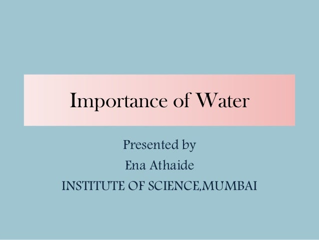 Importance of Water Presented by Ena Athaide INSTITUTE OF SCIENCE,MUMBAI