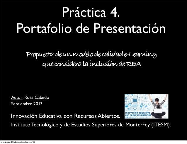 Práctica 4. Portafolio de Presentación Propuestadeunmodelodecalidade-Learning queconsideralainclusióndeREA Septiembre 2013...