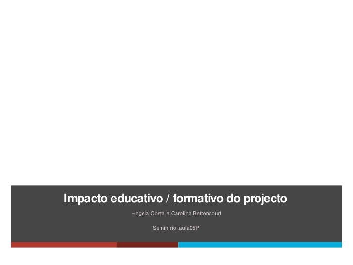 Impacto educativo  /  formativo do projecto <ul><li>Ângela Costa e Carolina Bettencourt </li></ul><ul><li>Seminário .aula0...