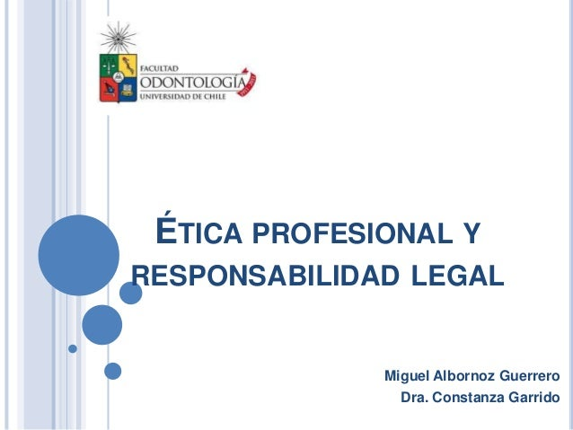 ÉTICA PROFESIONAL YRESPONSABILIDAD LEGAL              Miguel Albornoz Guerrero                Dra. Constanza Garrido