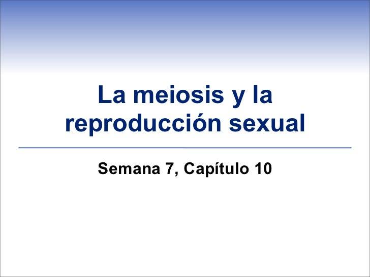 La meiosis y lareproducción sexual  Semana 7, Capítulo 10