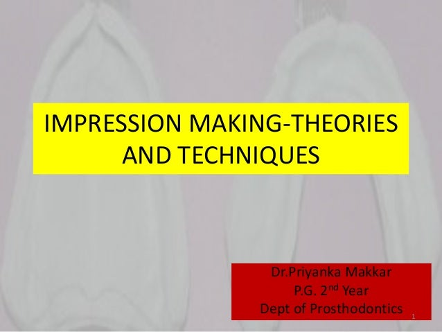 IMPRESSION MAKING-THEORIES AND TECHNIQUES Dr.Priyanka Makkar P.G. 2nd Year Dept of Prosthodontics 1