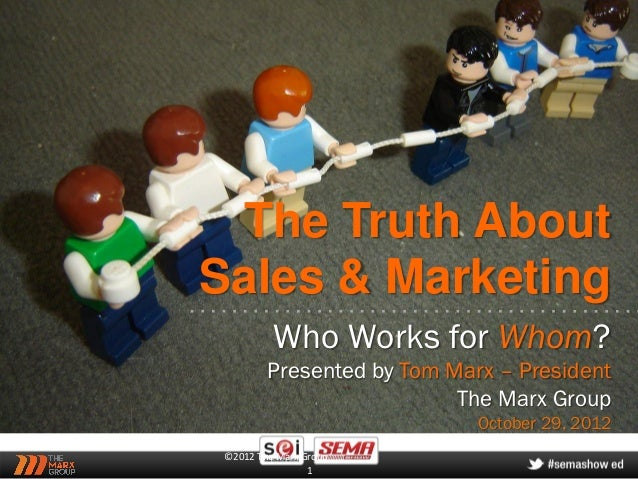 The Truth AboutSales & Marketing          Who Works for Whom?         Presented by Tom Marx – President                   ...