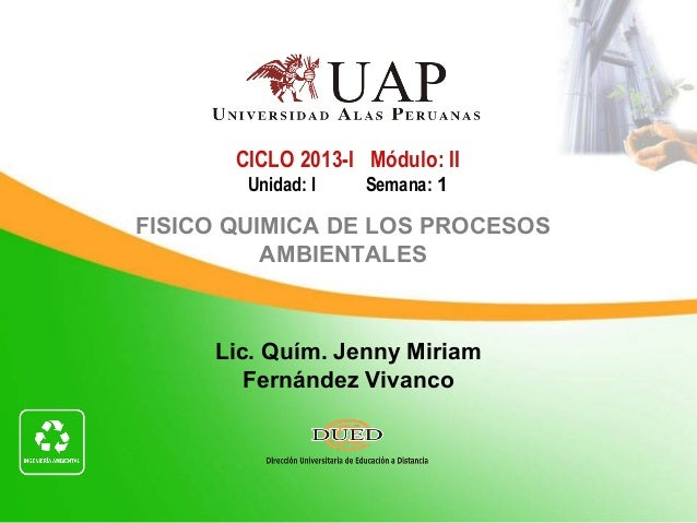 CICLO 2013-I Módulo: II        Unidad: I   Semana: 1FISICO QUIMICA DE LOS PROCESOS          AMBIENTALES     Lic. Quím. Jen...