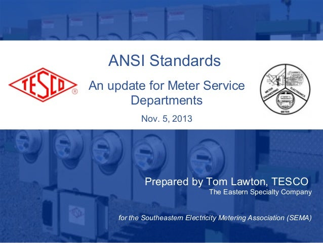 ANSI Standards An update for Meter Service Departments Nov. 5, 2013  Prepared by Tom Lawton, TESCO The Eastern Specialty C...