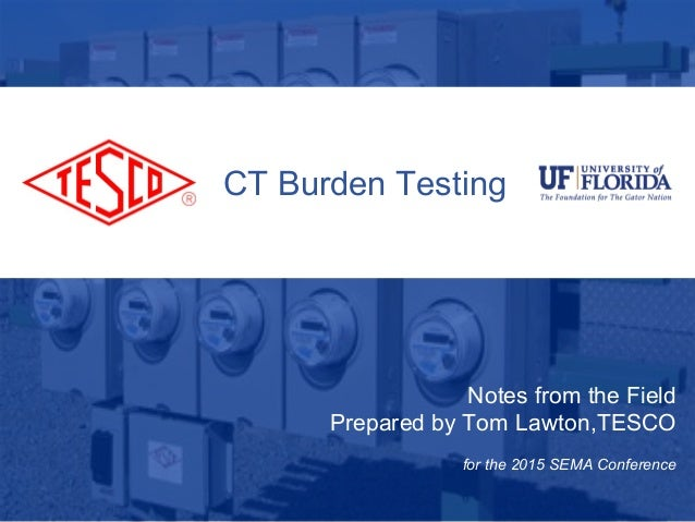 1 10/02/2012 Slide 1 CT Burden Testing Notes from the Field Prepared by Tom Lawton,TESCO for the 2015 SEMA Conference