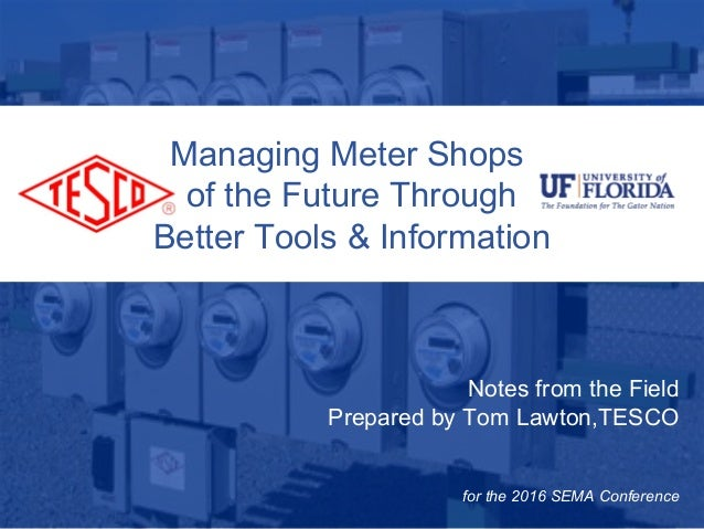 10/02/2012 Slide 1 Notes from the Field Prepared by Tom Lawton,TESCO for the 2016 SEMA Conference Managing Meter Shops of ...