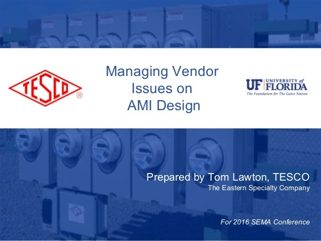 Slide 110/02/2012 Slide 1 Managing Vendor Issues on AMI Design Prepared by Tom Lawton, TESCO The Eastern Specialty Company...