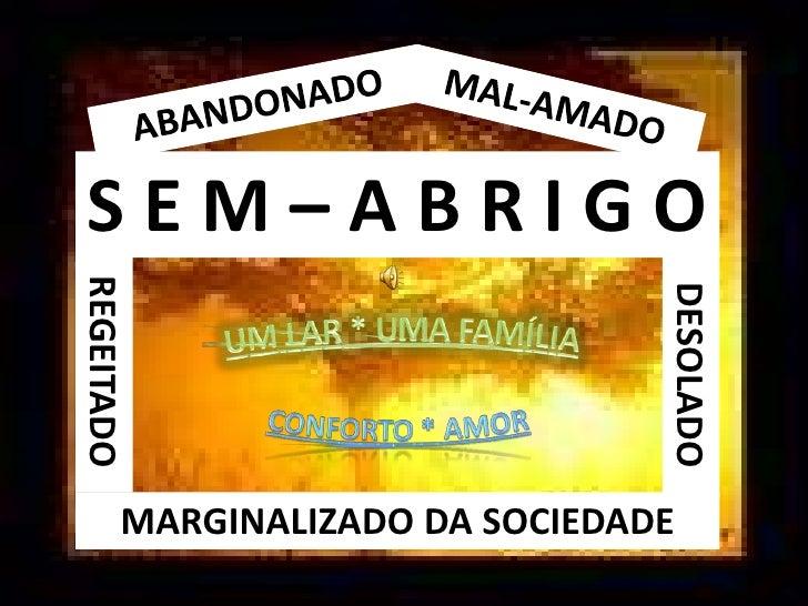 ABANDONADO<br />MAL-AMADO<br />S E M – A B R I G O<br />CONFORTO * AMOR<br />UM LAR * UMA FAMÍLIA<br />REGEITADO<br />DESO...