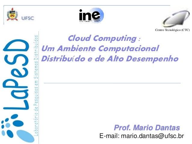 Cloud Computing : Um Ambiente Computacional Distribuído e de Alto Desempenho Centro Tecnológico (CTC) Prof. Mario Danta...