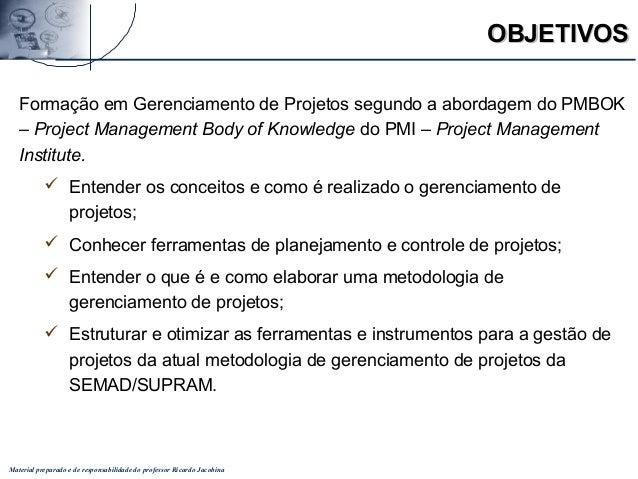 Material preparado e de responsabilidade do professor Ricardo Jacobina OBJETIVOSOBJETIVOS Formação em Gerenciamento de Pro...