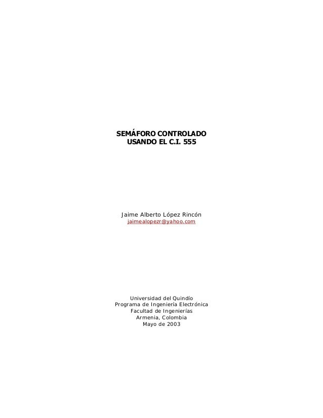 SEMÁFORO CONTROLADOUSANDO EL C.I. 555Jaime Alberto López Rincónjaimealopezr@yahoo.comUniversidad del QuindíoPrograma de In...