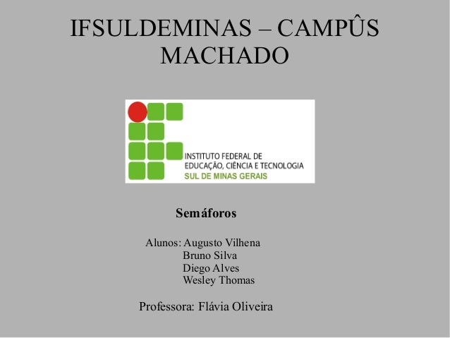 IFSULDEMINAS – CAMPÛS MACHADO Alunos: Augusto Vilhena Bruno Silva Diego Alves Wesley Thomas Professora: Flávia Oliveira Se...