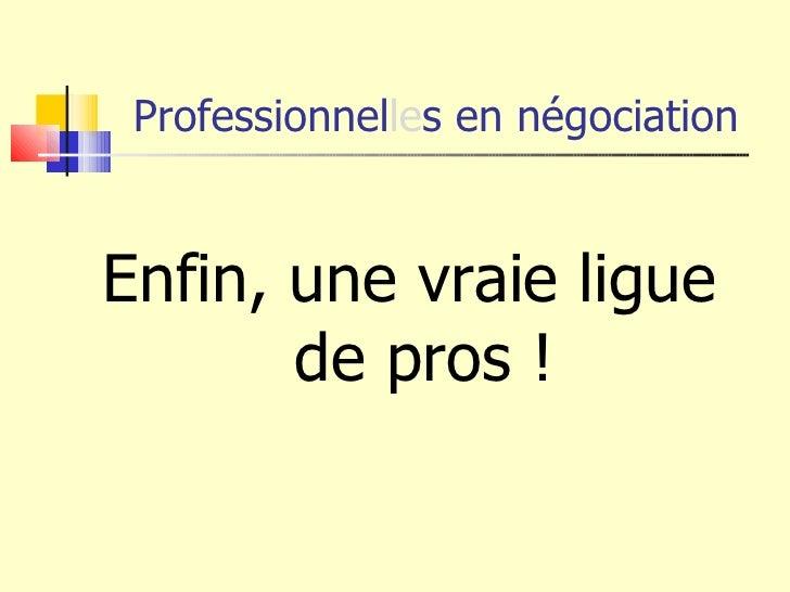 Professionnel le s en négociation <ul><li>Enfin, une vraie ligue de pros ! </li></ul>
