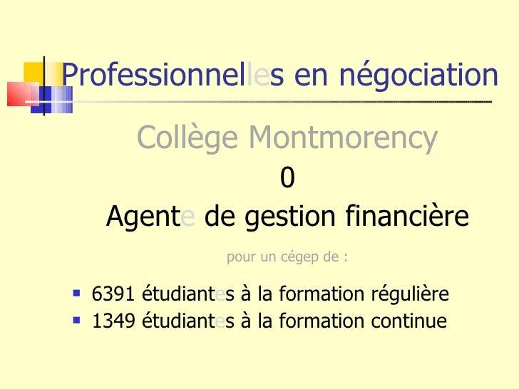 Professionnel le s en négociation <ul><li>Collège Montmorency </li></ul><ul><li>0 </li></ul><ul><li>Agent e  de gestion fi...