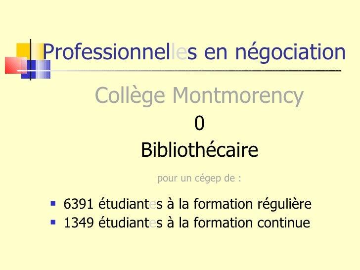Professionnel le s en négociation <ul><li>Collège Montmorency </li></ul><ul><li>0 </li></ul><ul><li>Bibliothécaire </li></...