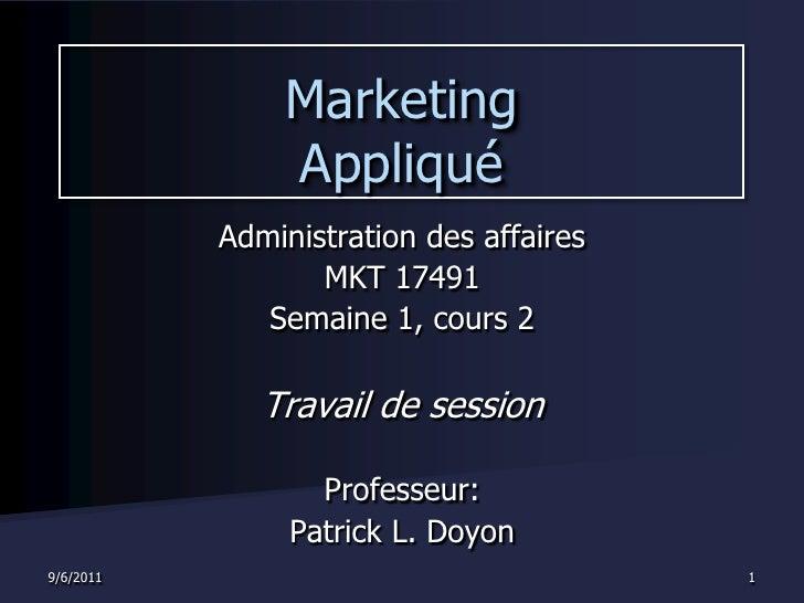 9/1/2011<br />1<br />Marketing Appliqué<br />Administration des affaires<br />MKT 17491<br />Semaine 1, cours 2<br />Trava...