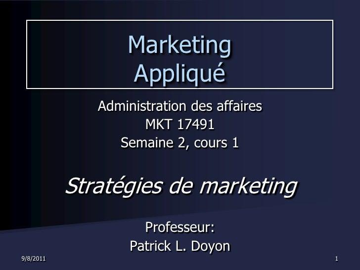 9/7/2011<br />1<br />Marketing Appliqué<br />Administration des affaires<br />MKT 17491<br />Semaine 2, cours 1<br />Strat...