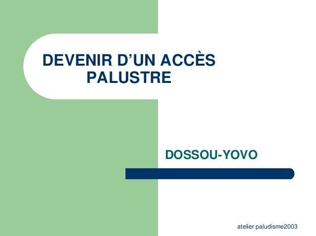DEVENIR D'UN ACCÈS    PALUSTRE            DOSSOU-YOVO                     atelier paludisme2003