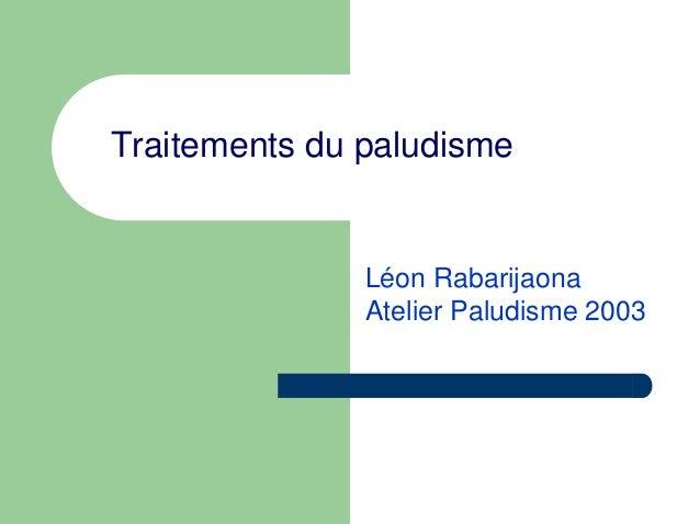 Traitements du paludisme               Léon Rabarijaona               Atelier Paludisme 2003