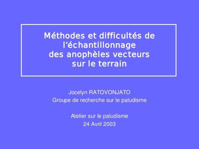 Méthodes et difficultés de    l'échantillonnage des anophèles vecteurs       sur le terrain      Jocelyn RATOVONJATO Group...