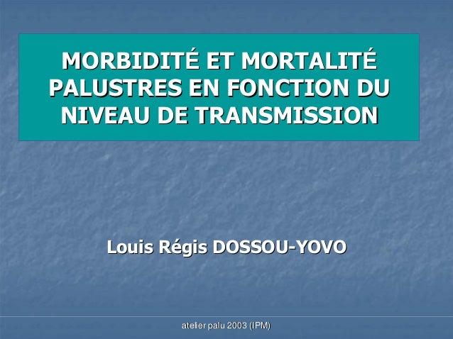 MORBIDITÉ ET MORTALITÉPALUSTRES EN FONCTION DU NIVEAU DE TRANSMISSION    Louis Régis DOSSOU-YOVO           atelier palu 20...