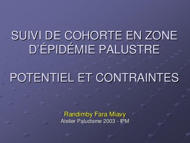 SUIVI DE COHORTE EN ZONE  D'ÉPIDÉMIE PALUSTREPOTENTIEL ET CONTRAINTES        Randimby Fara Miavy       Atelier Paludisme 2...