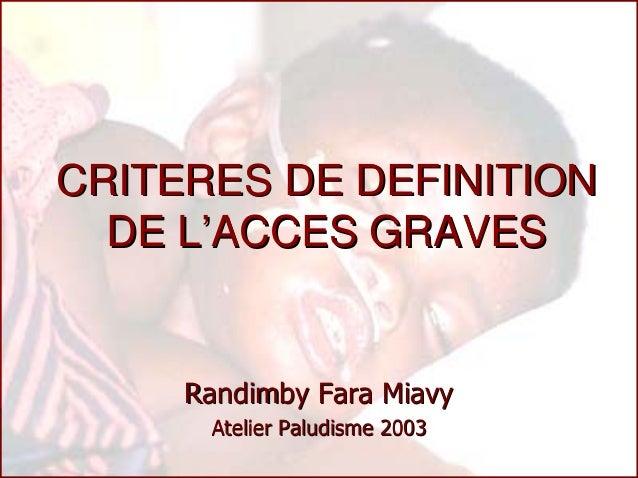 CRITERES DE DEFINITION  DE L'ACCES GRAVES     Randimby Fara Miavy      Atelier Paludisme 2003
