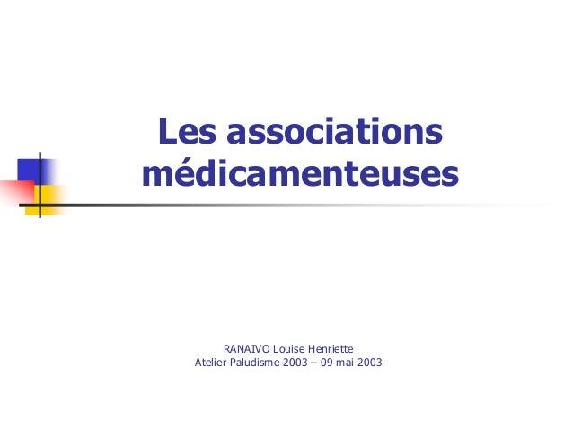 Les associationsmédicamenteuses        RANAIVO Louise Henriette  Atelier Paludisme 2003 – 09 mai 2003
