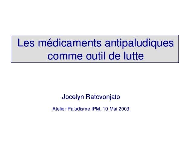 Les médicaments antipaludiques     comme outil de lutte          Jocelyn Ratovonjato      Atelier Paludisme IPM, 10 Mai 2003
