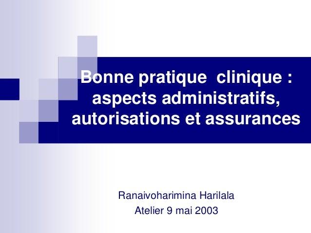 Bonne pratique clinique :  aspects administratifs,autorisations et assurances     Ranaivoharimina Harilala        Atelier ...