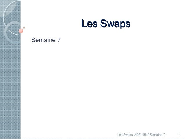LLeess SSwwaappss  Semaine 7  Les Swaps, ADFI-4540 Semaine 7 1