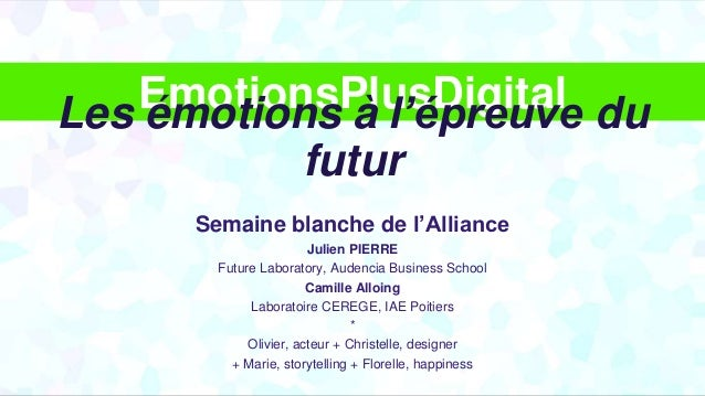 EmotionsPlusDigital Semaine blanche de l'Alliance Julien PIERRE Future Laboratory, Audencia Business School Camille Alloin...