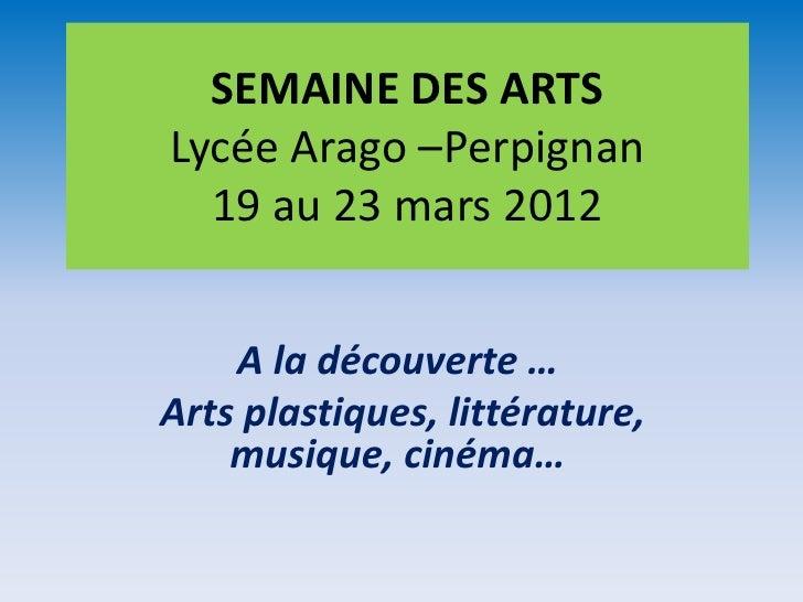 SEMAINE DES ARTSLycée Arago –Perpignan  19 au 23 mars 2012    A la découverte …Arts plastiques, littérature,    musique, c...