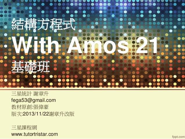 結構方程式  With Amos 21 基礎班 三星統計 謝章升 fega53@gmail.com 教材原創:張偉豪 版次:2013/11/22謝章升改版 三星課程網 www.tutortristar.com