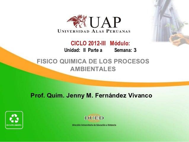 CICLO 2012-III Módulo:          Unidad: II Parte a   Semana: 3 FISICO QUIMICA DE LOS PROCESOS           AMBIENTALESProf. Q...