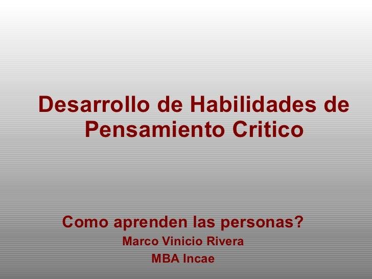 Desarrollo de Habilidades de Pensamiento Critico Como aprenden las personas? Marco Vinicio Rivera MBA Incae