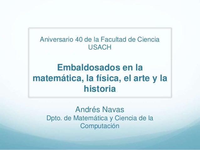 Aniversario 40 de la Facultad de Ciencia USACH Embaldosados en la matemática, la física, el arte y la historia Andrés Nava...