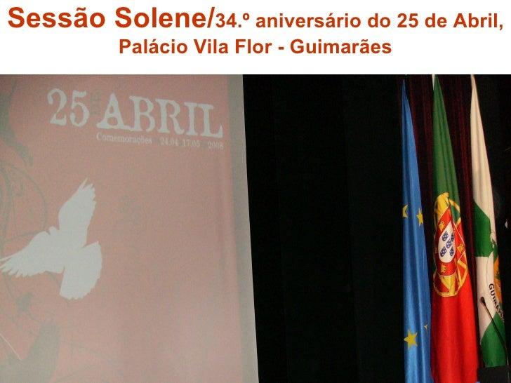 Sessão Solene/ 34.º aniversário do 25 de Abril, Palácio Vila Flor - Guimarães