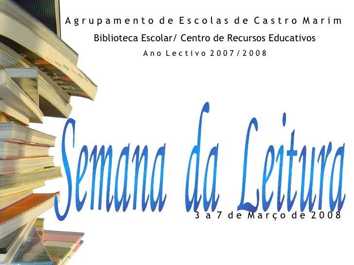 Semana  da  Leitura A g r u p a m e n t o  d e  E s c o l a s  d e  C a s t r o  M a r i m  Biblioteca Escolar/ Centro de ...