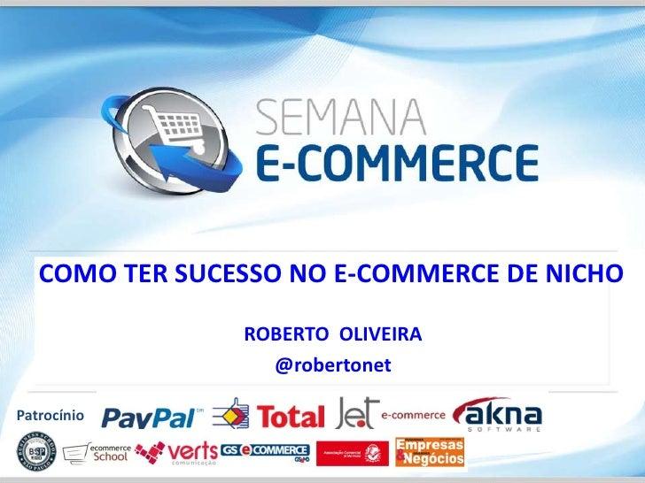 COMO TER SUCESSO NO E-COMMERCE DE NICHO                ROBERTO OLIVEIRA                  @robertonetPatrocínio
