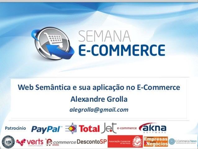 Web Semântica e sua aplicação no E-Commerce                   Alexandre Grolla                   alegrolla@gmail.comPatroc...