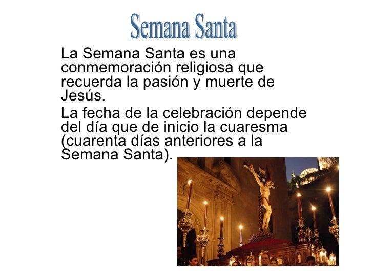 La Semana Santa es una conmemoración religiosa que recuerda la pasión y muerte de Jesús. La fecha de la celebración depend...