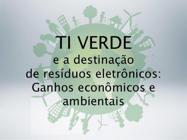 TI VERDE     e a destinaçãode resíduos eletrônicos: Ganhos econômicos e       ambientais