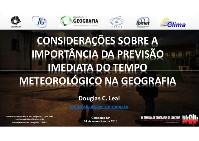 CONSIDERAÇÕES SOBRE A IMPORTÂNCIA DA PREVISÃO IMEDIATA DO TEMPO METEOROLÓGICO NA GEOGRAFIA Douglas C. Leal douglasleal@ige...