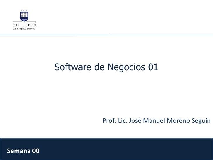 Software de Negocios 01 Prof: Lic. José Manuel Moreno Seguín Semana 00