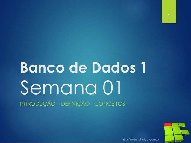 Banco de Dados 1 Semana 01 INTRODUÇÃO – DEFINIÇÃO - CONCEITOS 1