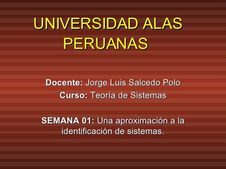 UNIVERSIDAD ALAS PERUANAS   Docente:  Jorge Luis Salcedo Polo Curso:  Teoría de Sistemas SEMANA 01:  Una aproximación a la...