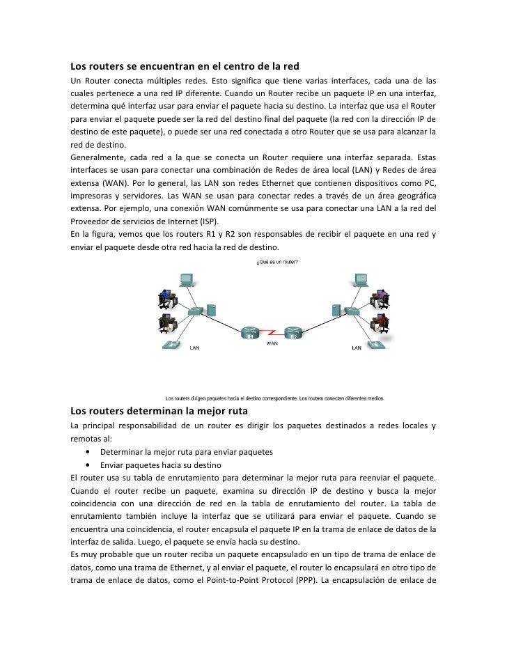 Los routers se encuentran en el centro de la redUn Router conecta múltiples redes. Esto significa que tiene varias interfa...