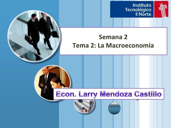 Semana 2 Tema 2: La Macroeconomía<br />Econ. Larry Mendoza Castillo<br />